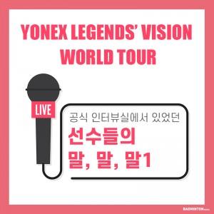 Yonex Legends' Vision 공식 인터뷰 말, 말, 말 - 1